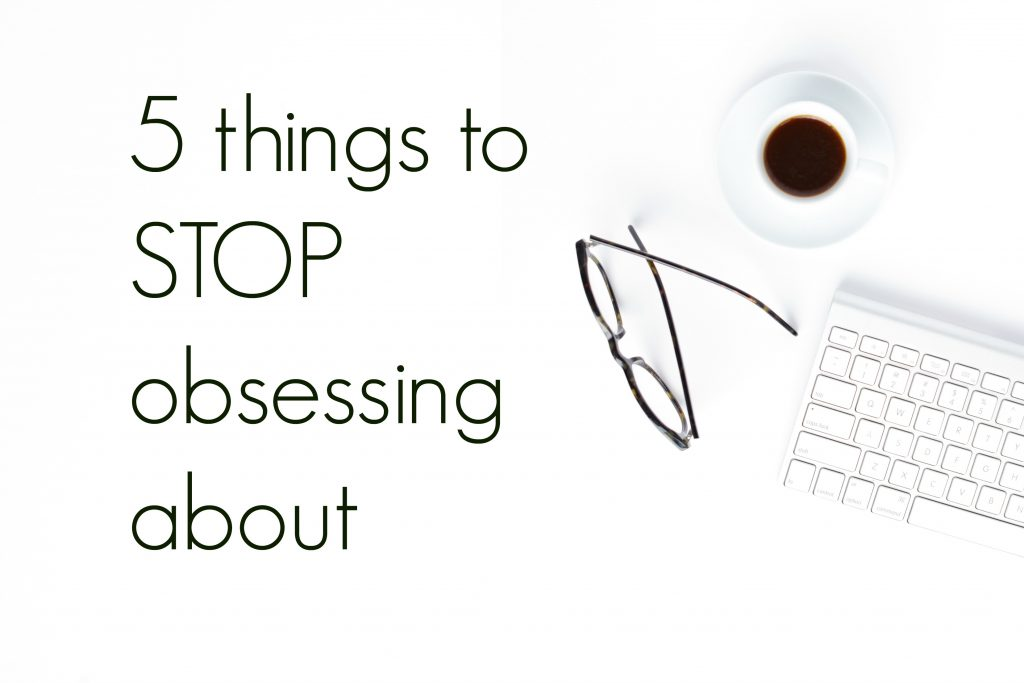 things to STOP obsessing about